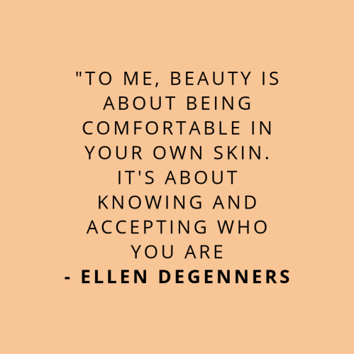 TO ME, BEAUTY IS ABOUT BEING COMFORTABLE IN YOUR OWN SKIN. IT'S ABOUT KNOWING AND ACCEPTING WHO YOU ARE - ELLEN DEGENNERS